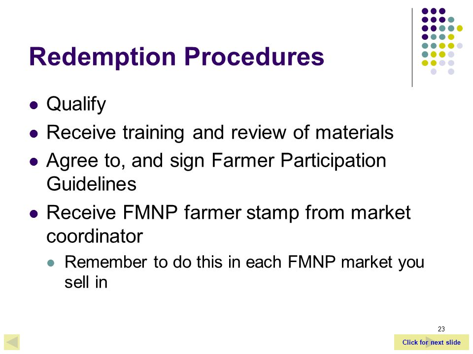 Click for next slide 23 Redemption Procedures Qualify Receive training and review of materials Agree to, and sign Farmer Participation Guidelines Receive FMNP farmer stamp from market coordinator Remember to do this in each FMNP market you sell in