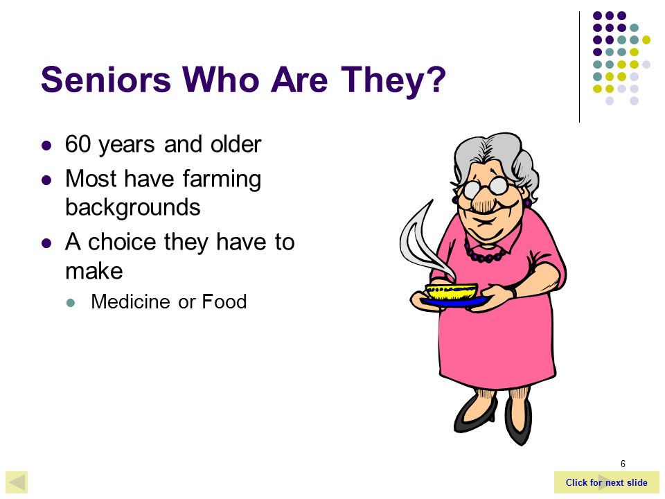 Click for next slide 6 Seniors Who Are They.