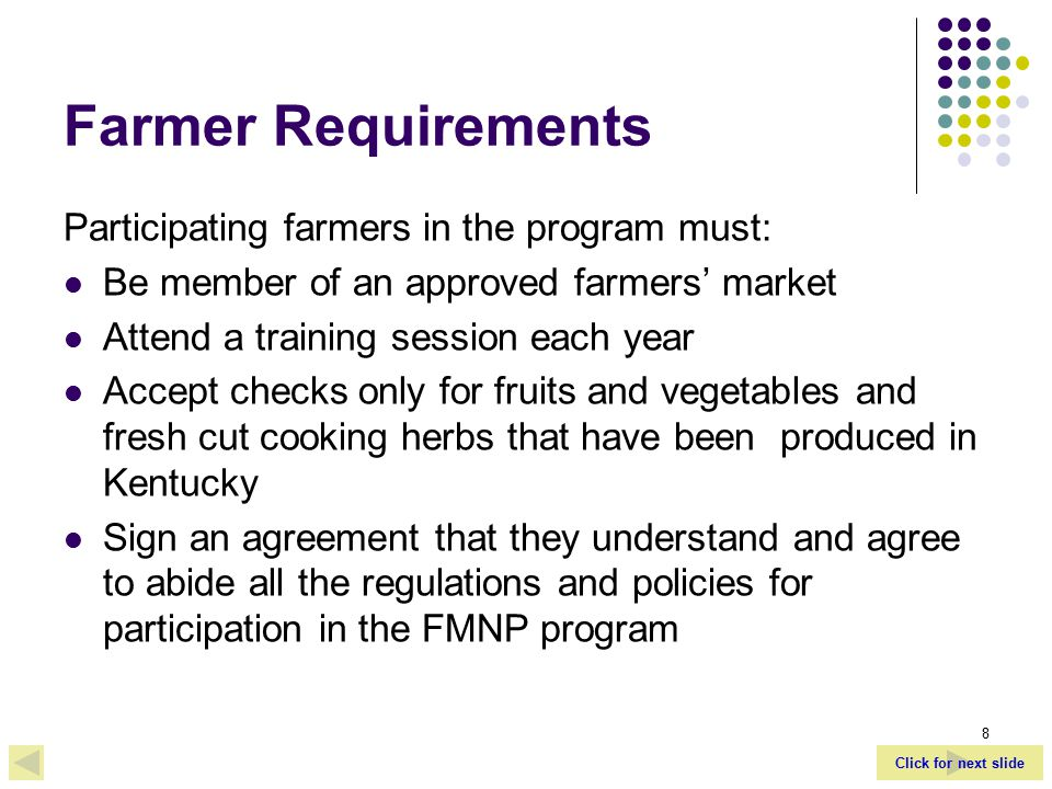Click for next slide 8 Farmer Requirements Participating farmers in the program must: Be member of an approved farmers' market Attend a training session each year Accept checks only for fruits and vegetables and fresh cut cooking herbs that have been produced in Kentucky Sign an agreement that they understand and agree to abide all the regulations and policies for participation in the FMNP program