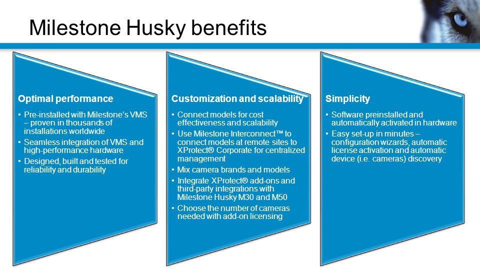 Milestone Husky benefits Optimal performance Pre-installed with Milestone's VMS – proven in thousands of installations worldwide Seamless integration of VMS and high-performance hardware Designed, built and tested for reliability and durability Customization and scalability Connect models for cost effectiveness and scalability Use Milestone Interconnect™ to connect models at remote sites to XProtect® Corporate for centralized management Mix camera brands and models Integrate XProtect® add-ons and third-party integrations with Milestone Husky M30 and M50 Choose the number of cameras needed with add-on licensing Simplicity Software preinstalled and automatically activated in hardware Easy set-up in minutes – configuration wizards, automatic license activation and automatic device (i.e.