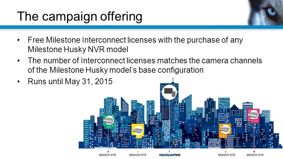 The campaign offering Free Milestone Interconnect licenses with the purchase of any Milestone Husky NVR model The number of Interconnect licenses matches the camera channels of the Milestone Husky model's base configuration Runs until May 31, 2015