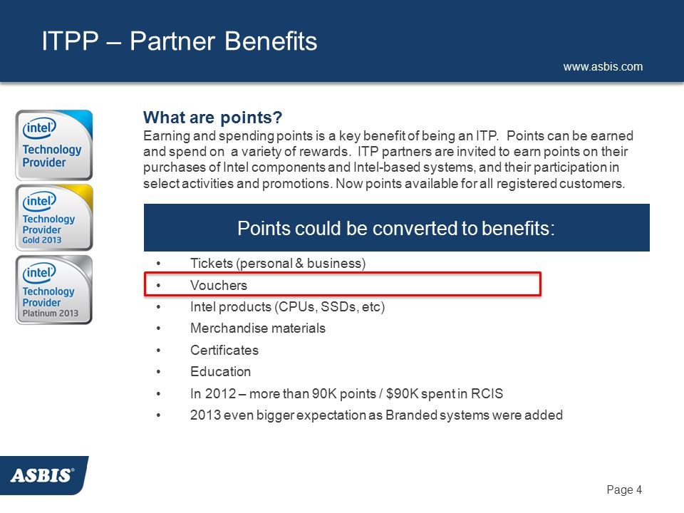www.asbis.com Page 4 ITPP – Partner Benefits Points could be converted to benefits: Tickets (personal & business) Vouchers Intel products (CPUs, SSDs, etc) Merchandise materials Certificates Education In 2012 – more than 90K points / $90K spent in RCIS 2013 even bigger expectation as Branded systems were added What are points.