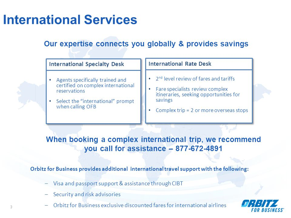 3 International Services Orbitz for Business provides additional international travel support with the following: –Visa and passport support & assistance through CIBT –Security and risk advisories –Orbitz for Business exclusive discounted fares for international airlines Our expertise connects you globally & provides savings When booking a complex international trip, we recommend you call for assistance – 877-672-4891