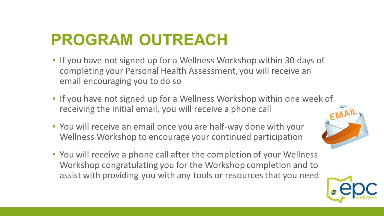 PROGRAM OUTREACH ▪ If you have not signed up for a Wellness Workshop within 30 days of completing your Personal Health Assessment, you will receive an