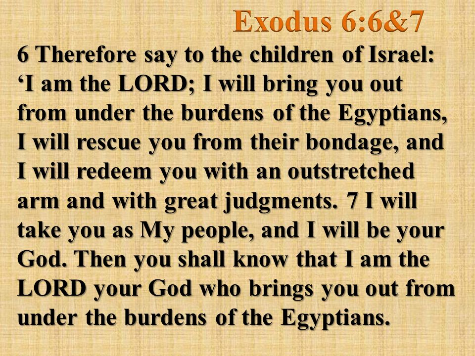 6 Therefore say to the children of Israel: 'I am the LORD; I will bring you out from under the burdens of the Egyptians, I will rescue you from their bondage, and I will redeem you with an outstretched arm and with great judgments.