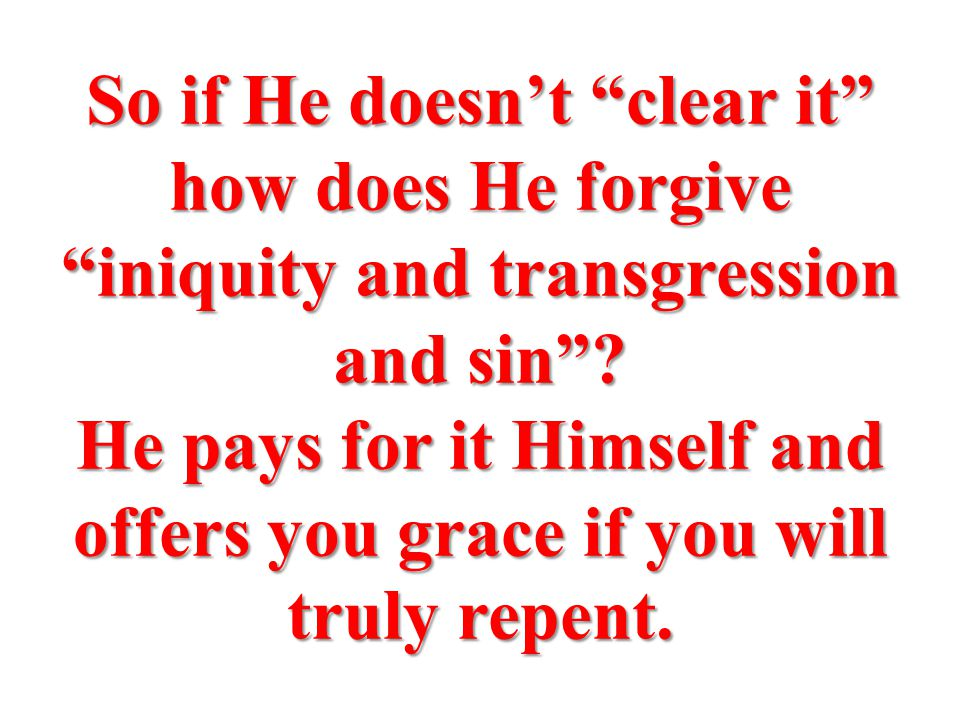 So if He doesn't clear it how does He forgive iniquity and transgression and sin .