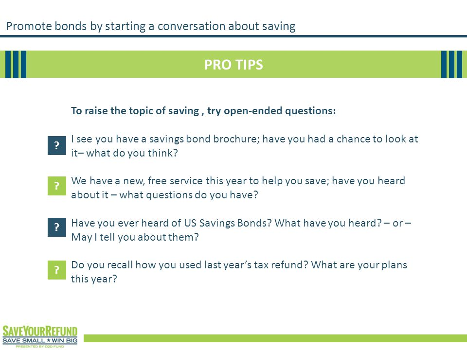 Promote bonds by starting a conversation about saving PRO TIPS To raise the topic of saving, try open-ended questions: I see you have a savings bond b