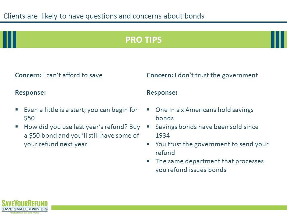Clients are likely to have questions and concerns about bonds PRO TIPS Concern: I can't afford to save Response:  Even a little is a start; you can begin for $50  How did you use last year's refund.