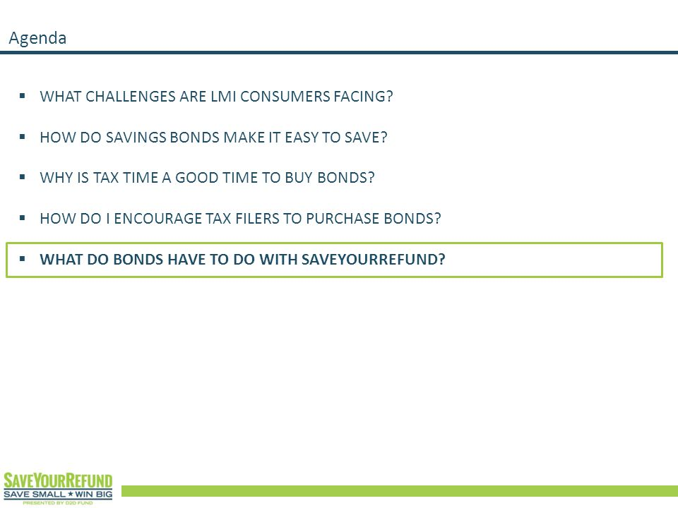 Agenda  WHAT CHALLENGES ARE LMI CONSUMERS FACING?  HOW DO SAVINGS BONDS MAKE IT EASY TO SAVE?  WHY IS TAX TIME A GOOD TIME TO BUY BONDS?  HOW DO I