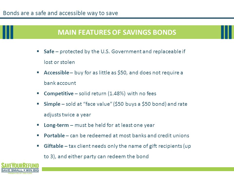 Bonds are a safe and accessible way to save MAIN FEATURES OF SAVINGS BONDS  Safe – protected by the U.S. Government and replaceable if lost or stolen
