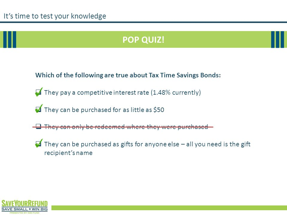 It's time to test your knowledge POP QUIZ! Which of the following are true about Tax Time Savings Bonds:  They pay a competitive interest rate (1.48%