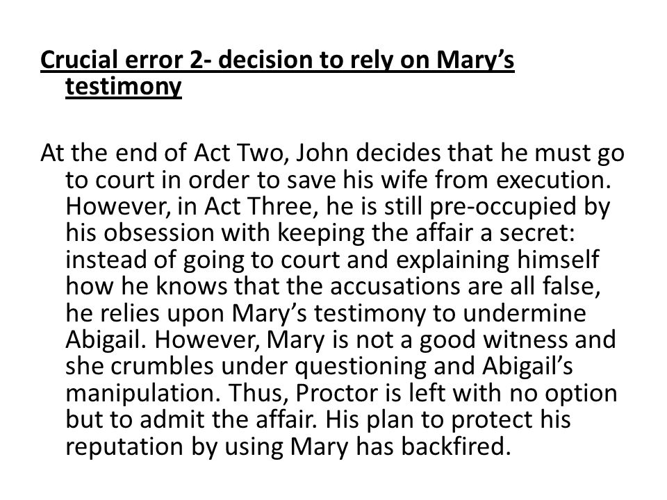 Not only is Mary an unreliable witness, but she becomes hysterical in the court room as a result of the bullying and manipulation of Abigail and the other girls.