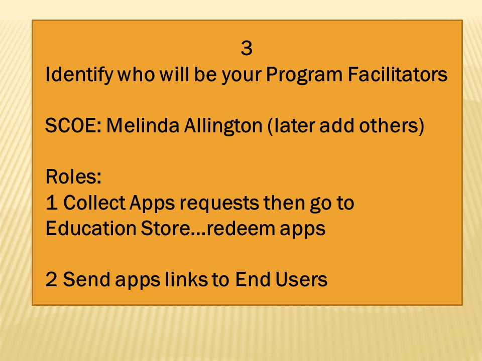 3 Identify who will be your Program Facilitators SCOE: Melinda Allington (later add others) Roles: 1 Collect Apps requests then go to Education Store…redeem apps 2 Send apps links to End Users