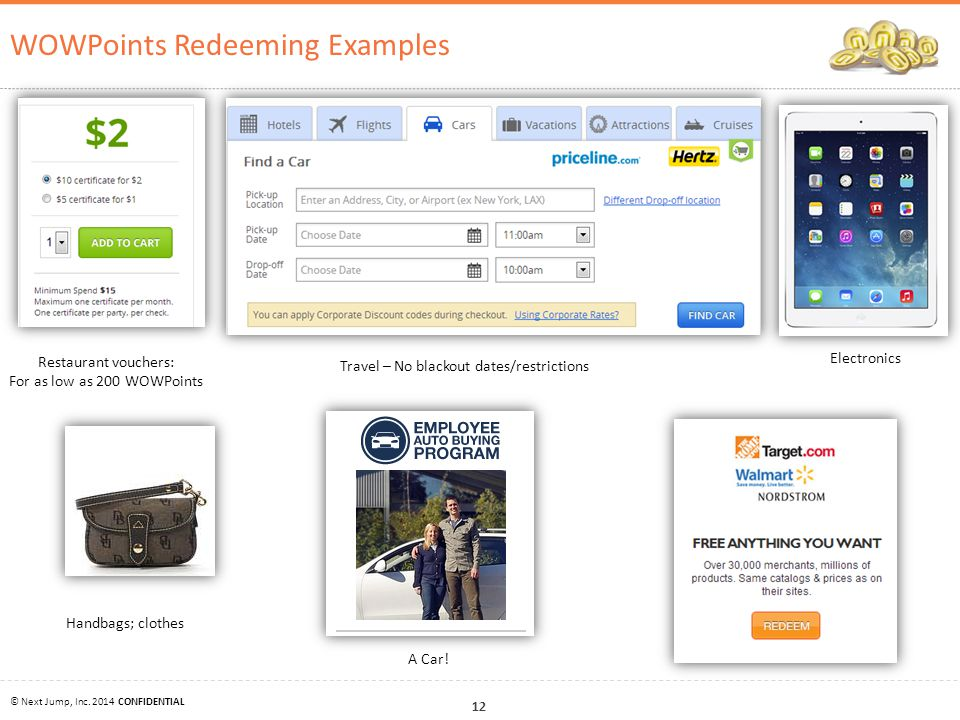 12 © Next Jump, Inc. 2014 CONFIDENTIAL WOWPoints Redeeming Examples Restaurant vouchers: For as low as 200 WOWPoints Travel – No blackout dates/restri