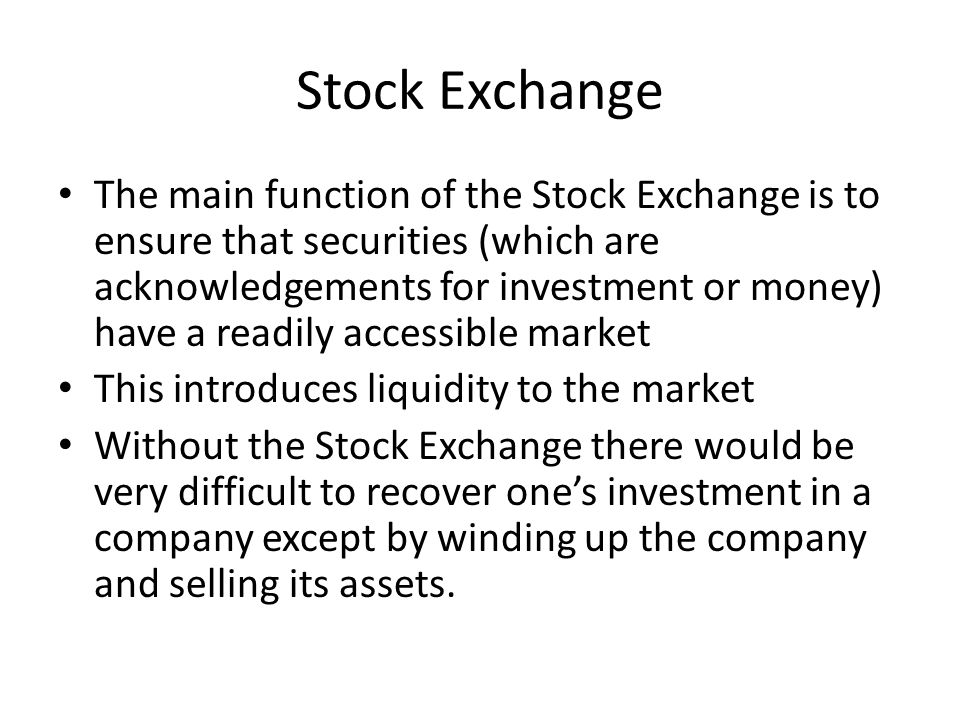 Stock Exchange The main function of the Stock Exchange is to ensure that securities (which are acknowledgements for investment or money) have a readil
