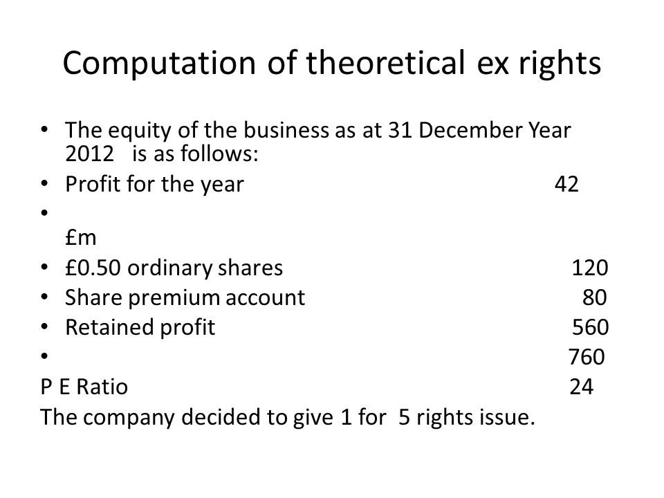 Computation of theoretical ex rights The equity of the business as at 31 December Year 2012 is as follows: Profit for the year 42 £m £0.50 ordinary sh
