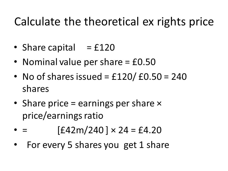Calculate the theoretical ex rights price Share capital = £120 Nominal value per share = £0.50 No of shares issued = £120/ £0.50 = 240 shares Share pr