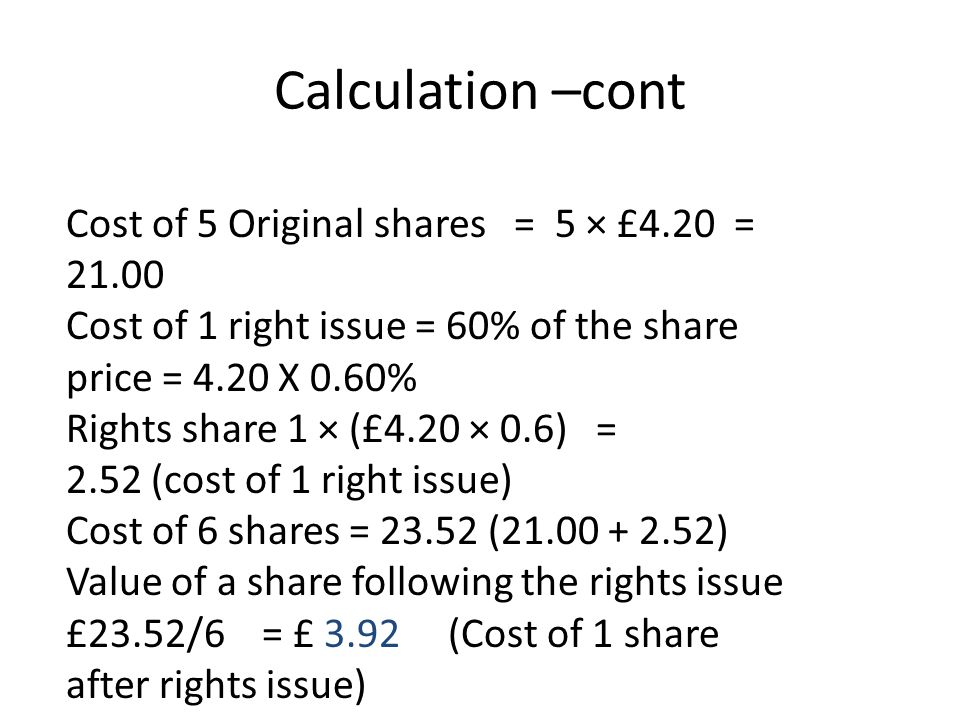 Calculation –cont Cost of 5 Original shares = 5 × £4.20 = 21.00 Cost of 1 right issue = 60% of the share price = 4.20 X 0.60% Rights share 1 × (£4.20