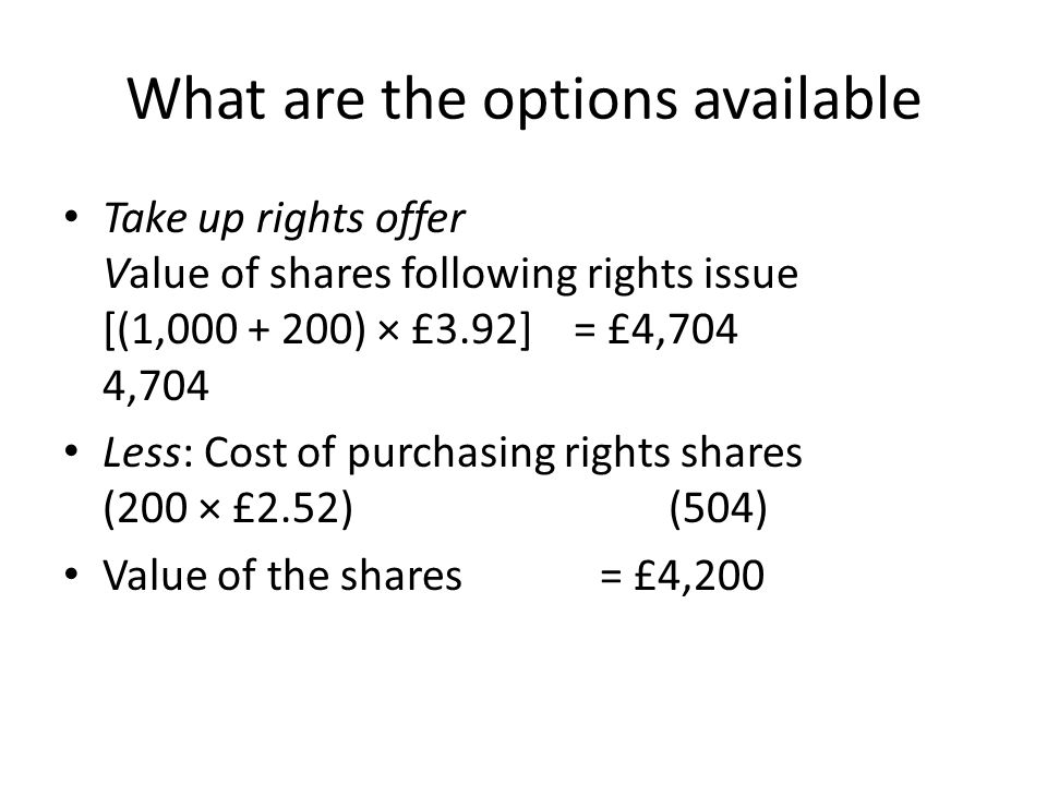 What are the options available Take up rights offer Value of shares following rights issue [(1,000 + 200) × £3.92] = £4,704 4,704 Less: Cost of purcha