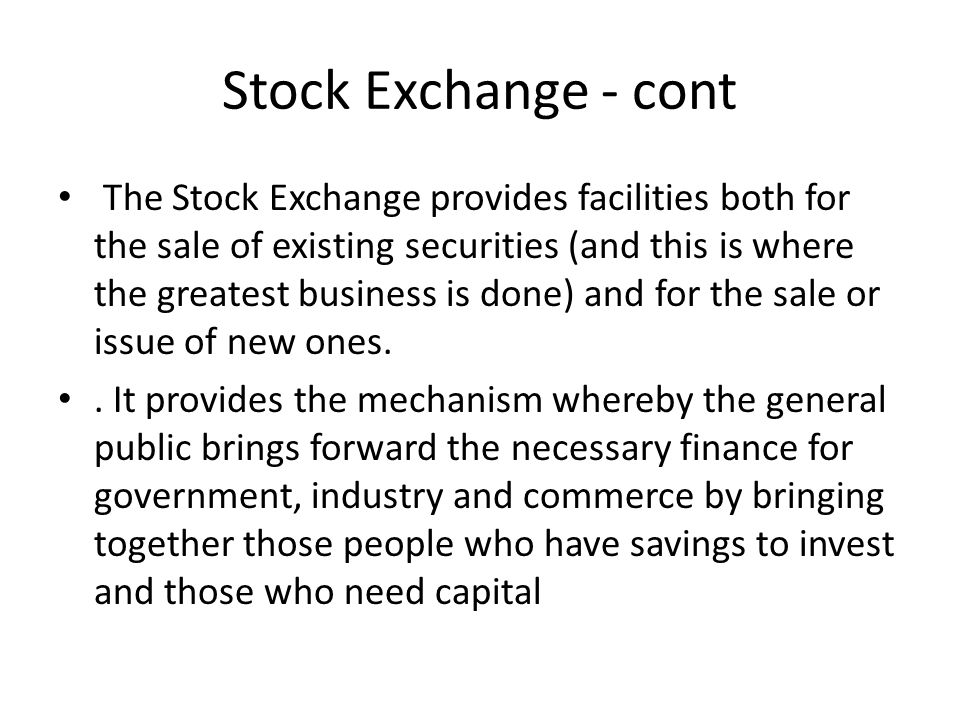 Stock Exchange - Cont Exchange, makes new sources of long term capital available by the issue of shares, enabling the considerable expansion of companies The Stock Exchange also provides an alternative control mechanism over the management of a company If there were no Stock Exchange so that shares of the could not be sold, the only control a shareholder would have over the management of the company would be at the annual general meeting.