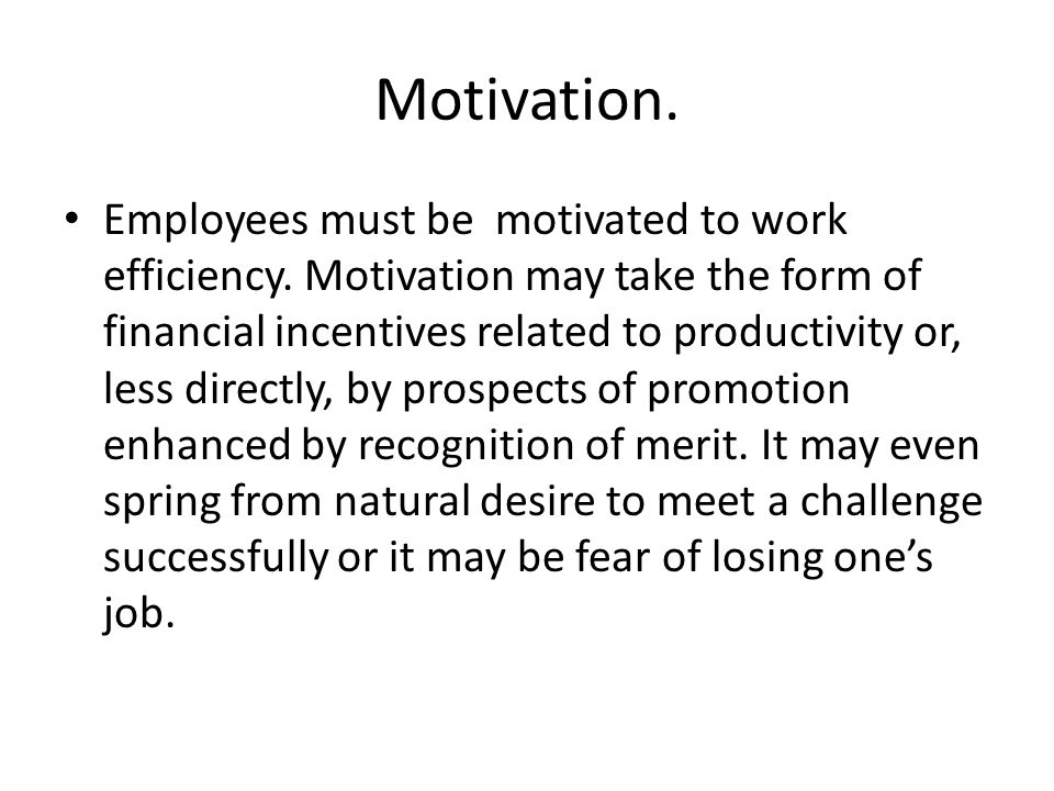 Motivation. Employees must be motivated to work efficiency. Motivation may take the form of financial incentives related to productivity or, less dire
