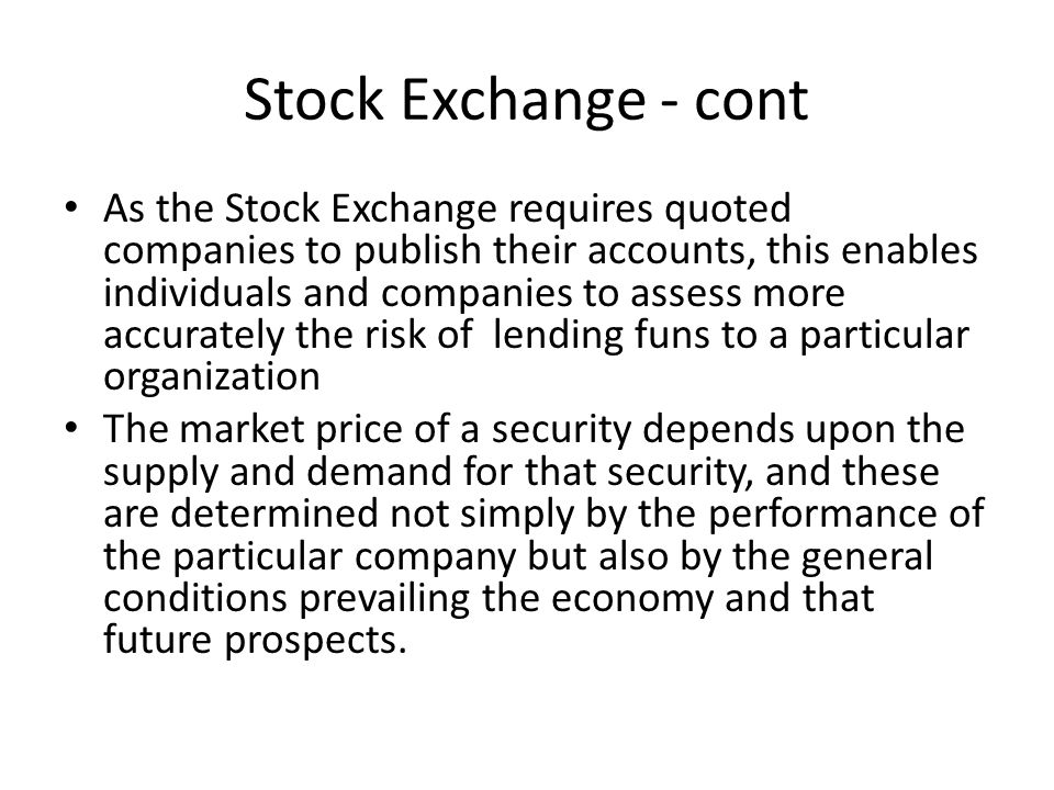 Stock Exchange - cont As the Stock Exchange requires quoted companies to publish their accounts, this enables individuals and companies to assess more