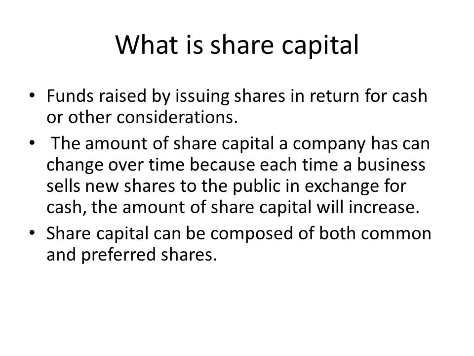 What is share capital Funds raised by issuing shares in return for cash or other considerations. The amount of share capital a company has can change