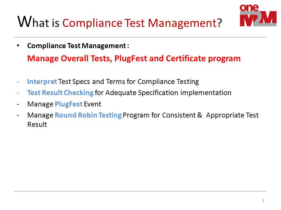 W hat is Compliance Test Management? Compliance Test Management : Manage Overall Tests, PlugFest and Certificate program -Interpret Test Specs and Ter