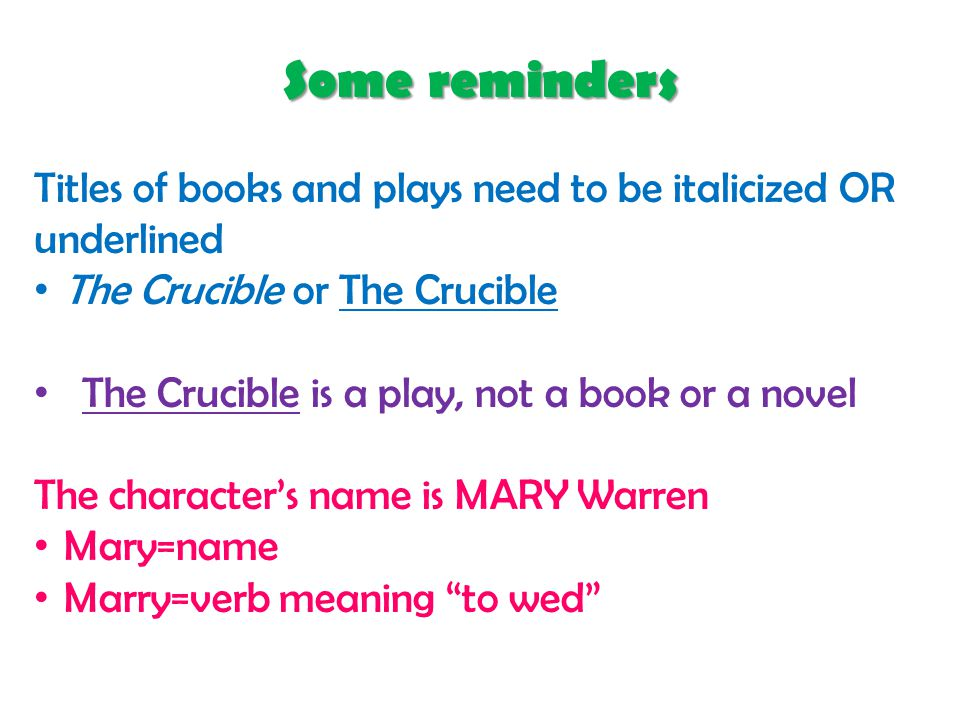 Some reminders Titles of books and plays need to be italicized OR underlined The Crucible or The Crucible The Crucible is a play, not a book or a novel The character's name is MARY Warren Mary=name Marry=verb meaning to wed
