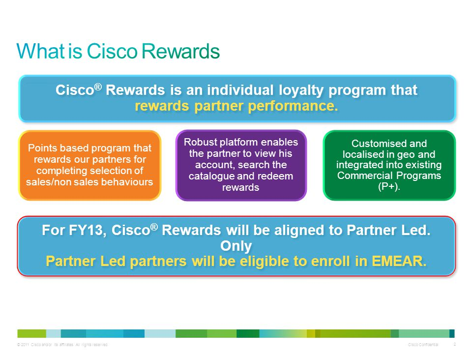 © 2011 Cisco and/or its affiliates. All rights reserved. Cisco Confidential 2 Cisco ® Rewards is an individual loyalty program that rewards partner pe