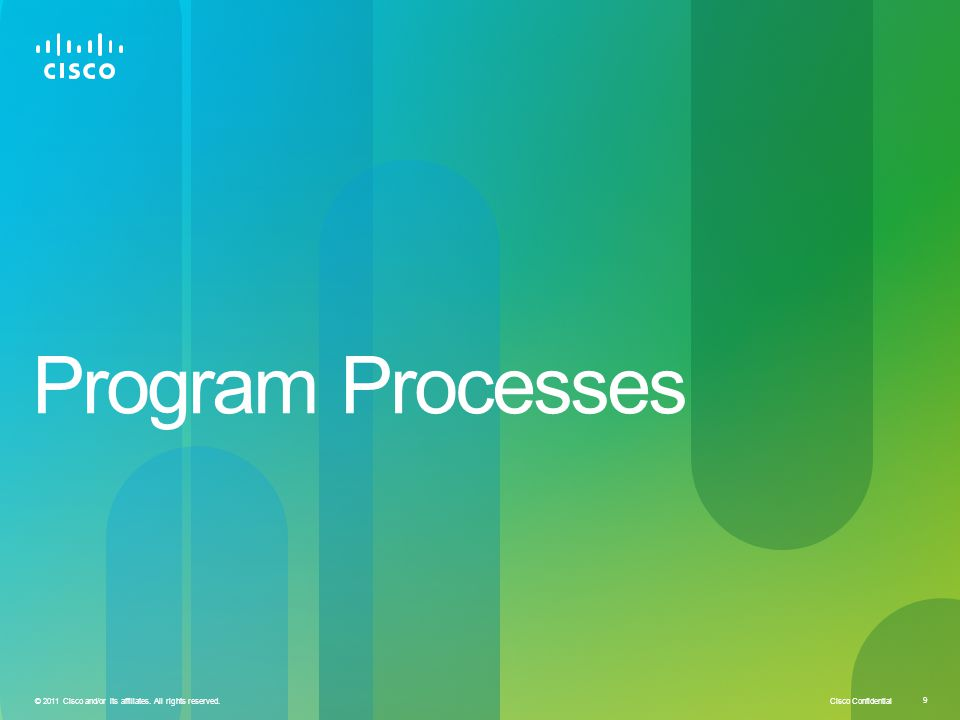 Cisco Confidential 9 © 2011 Cisco and/or its affiliates. All rights reserved. Program Processes