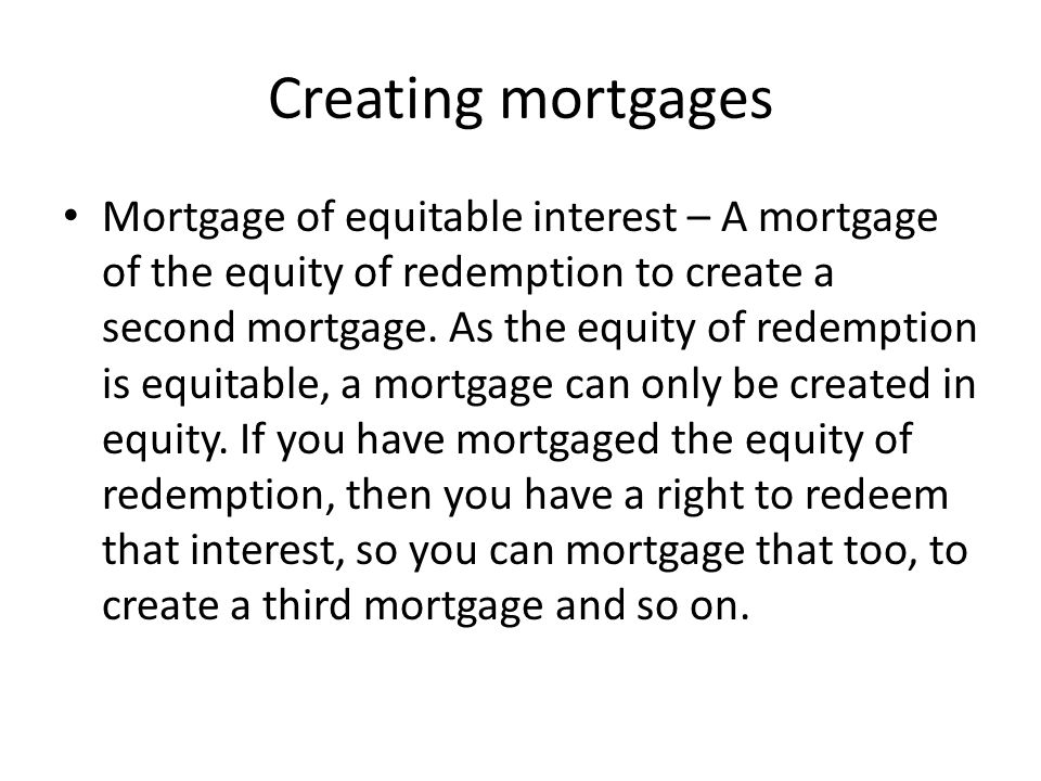 Creating mortgages Agreement to grant a mortgage – If parties create an agreement to grant a mortgage, but don't actually create a legal mortgage, equity will enforce the agreement to grant a mortgage.