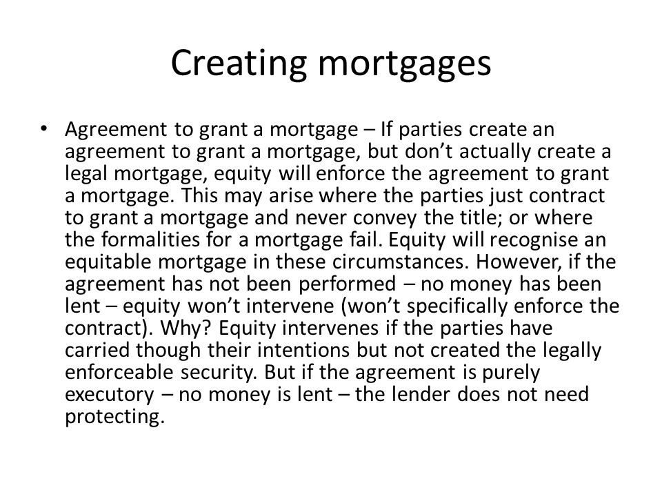 Creating mortgages Deposit of title deeds – In equity, the deposit of title deeds with a lender as security for money advanced, is prima facie evidence of an agreement to grant a mortgage.