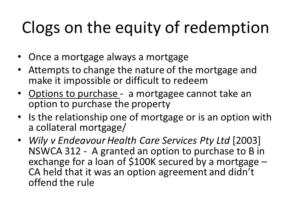 Clogs on the equity of redemption Early Repayment The general rule at law and in equity was that a mortgage was not capable of being repaid on a date earlier than a date fixed for the repayment of the mortgage.