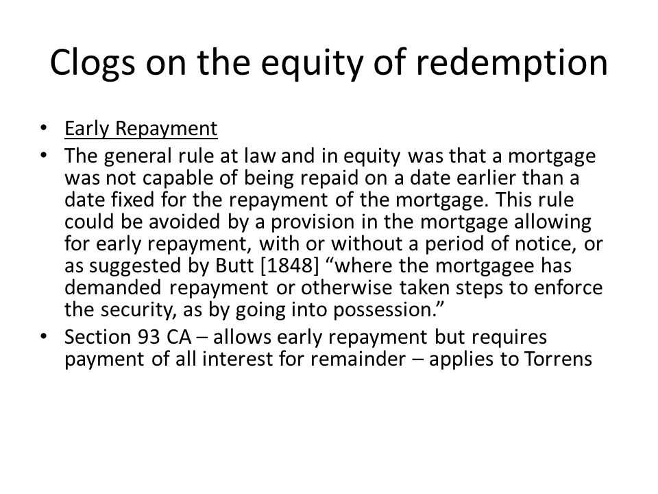 Clogs on the equity of redemption Postponing the right to redeem Some postponement allowed (eg six months notice) but clauses preventing redemption or making it illusory, oppressive or unconscionable : Knightsbridge Estates Trust Ltd v Byrne [1939] Ch 441
