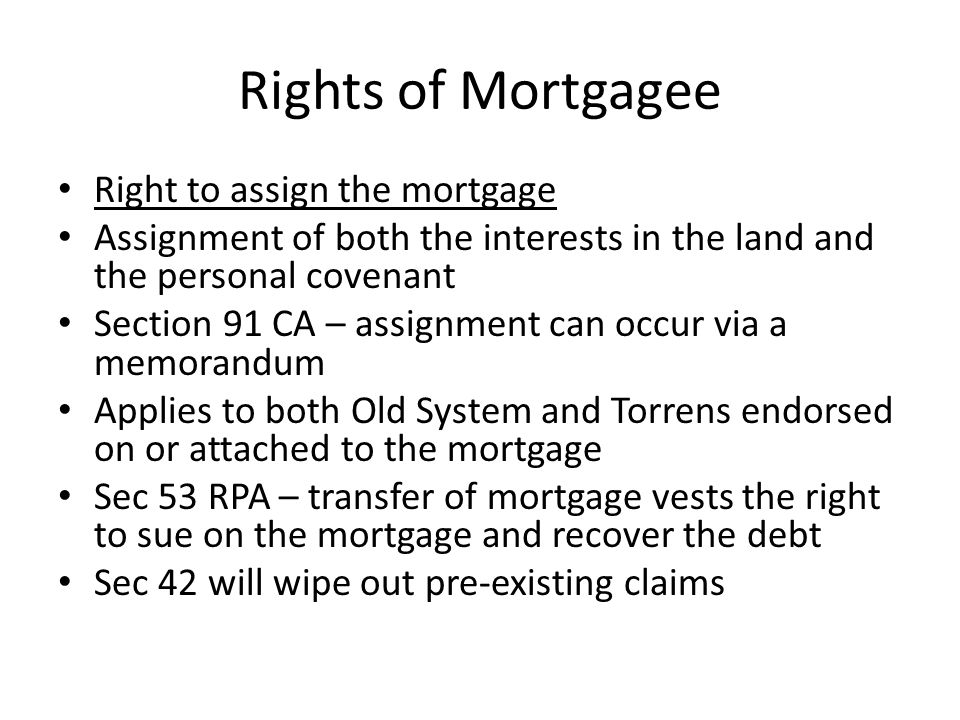 Rights of Mortgagee Right to possession The right to possession follows the legal estate in old System As the mortgage of land under old system title requires a conveyance of the legal estate the mortgagee is entitle to the possession of the property.