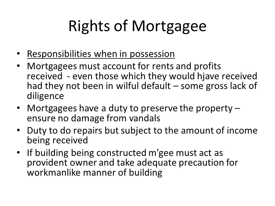Rights of Mortgagee Right to improve the property There are two rights a mortgagee has relating to the title of the mortgagor.