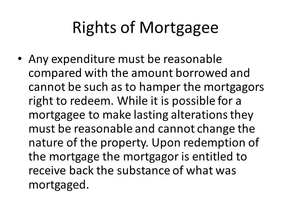 Rights of Mortgagee If a mortgagee spends more than is reasonable, then the mortgagee cannot claim reimbursement for the money spent even if this leads to a windfall in favour of the mortgagor.