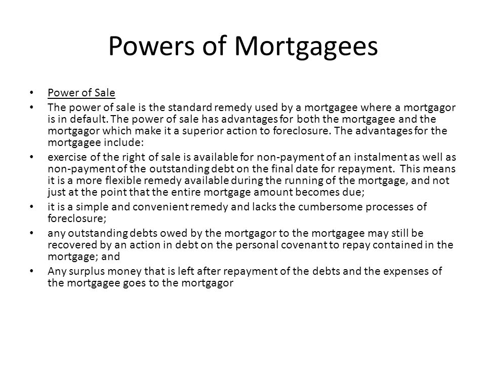 Power of Sale The power in the mortgagee to exercise the power of sale comes from either an express term in the mortgage document, or from an implied statutory power of sale where no express power has been given in the mortgage.