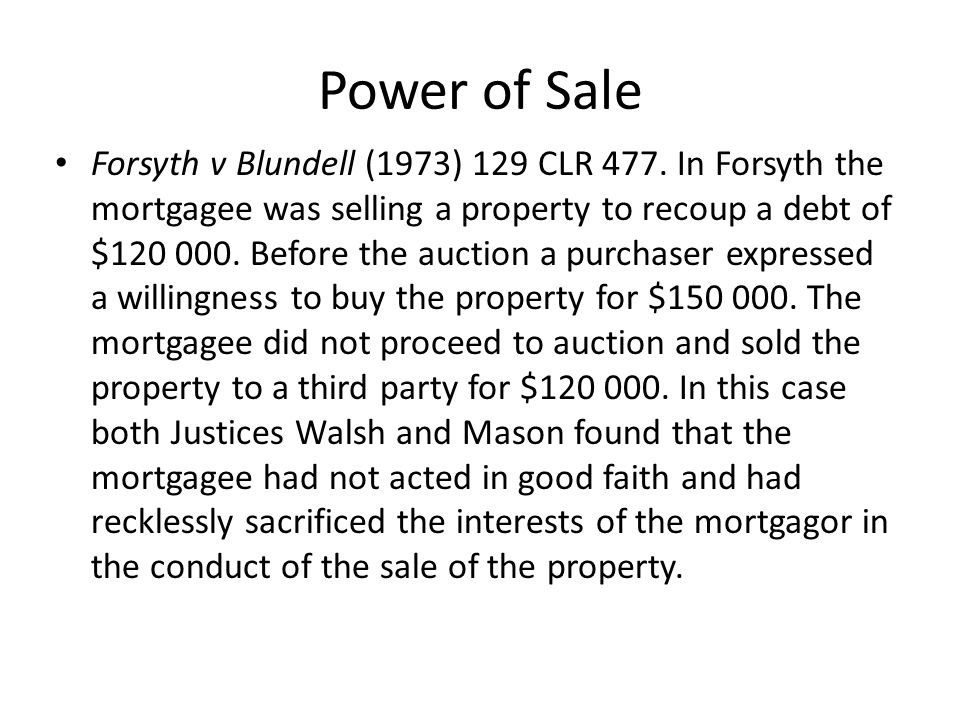 Power of Sale With respect to the question of whether or not the obligation to act in good faith also includes a duty to take proper precautions on sale, both Walsh and Mason pointed out that the answer to this question is unclear but they were not prepared to determine the question.