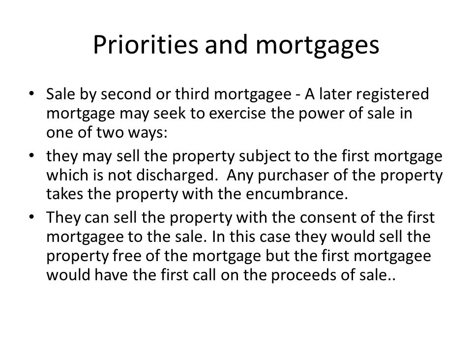 Priorities and mortgages The order of priorities between mortgages may be changed in a couple of ways: – Torrens – s 56A RPA allows mortgagees to register a memorandum reversing the order of priority; – Parties may agree between themselves to change the order – enforceable as between themselves; – Where one mortgage is paid out, the others move up to take its place.