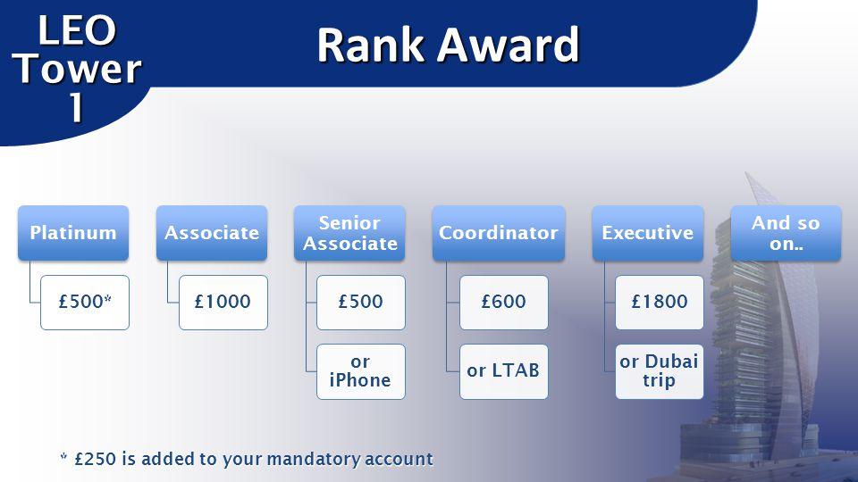 Platinum £500* Associate £1000 Senior Associate £500 or iPhone Coordinator £600or LTAB Executive £1800 or Dubai trip And so on.. Rank Award LEO Tower