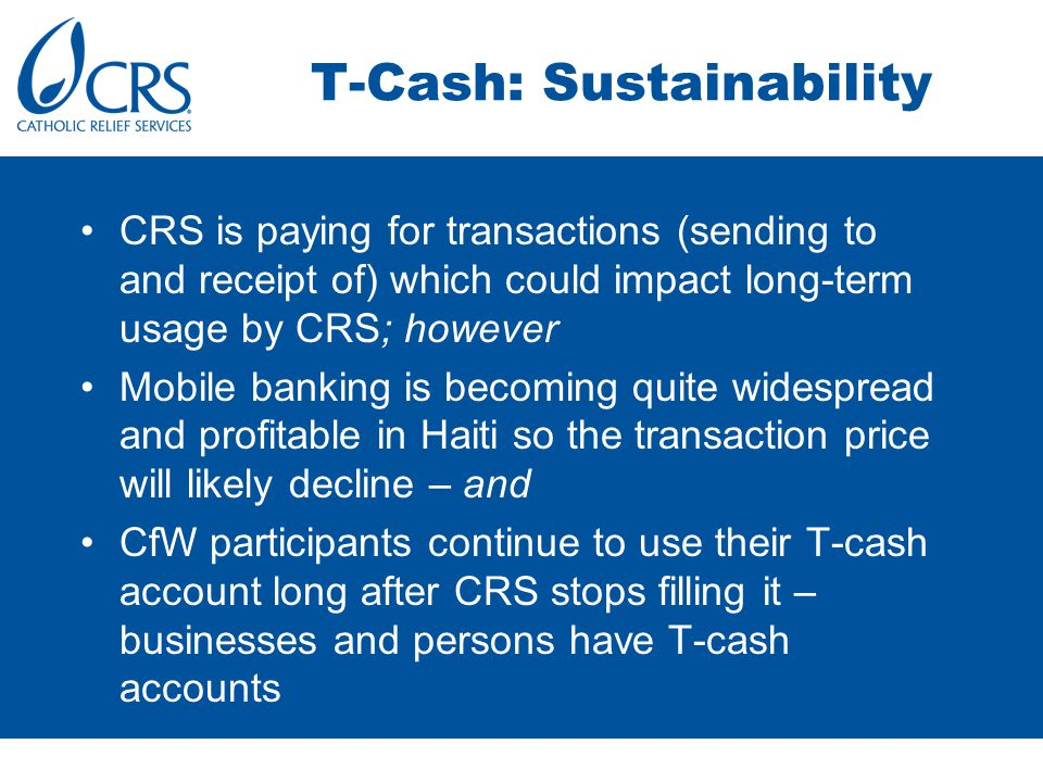CRS is paying for transactions (sending to and receipt of) which could impact long-term usage by CRS; however Mobile banking is becoming quite widespread and profitable in Haiti so the transaction price will likely decline – and CfW participants continue to use their T-cash account long after CRS stops filling it – businesses and persons have T-cash accounts T-Cash: Sustainability