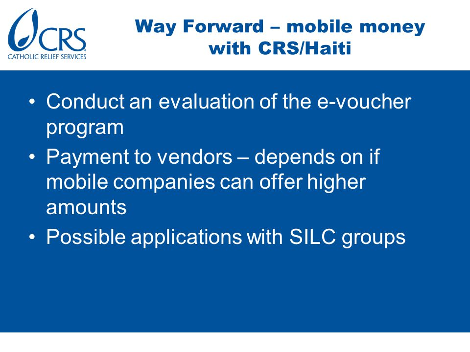 Conduct an evaluation of the e-voucher program Payment to vendors – depends on if mobile companies can offer higher amounts Possible applications with SILC groups Way Forward – mobile money with CRS/Haiti
