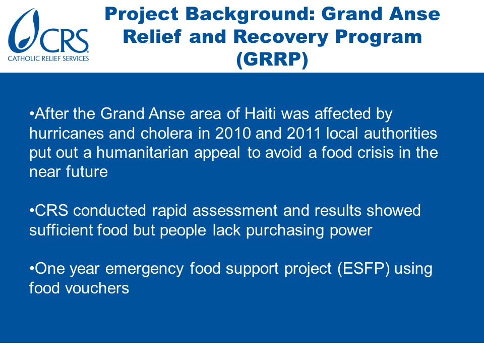 Project Background: Grand Anse Relief and Recovery Program (GRRP) After the Grand Anse area of Haiti was affected by hurricanes and cholera in 2010 and 2011 local authorities put out a humanitarian appeal to avoid a food crisis in the near future CRS conducted rapid assessment and results showed sufficient food but people lack purchasing power One year emergency food support project (ESFP) using food vouchers