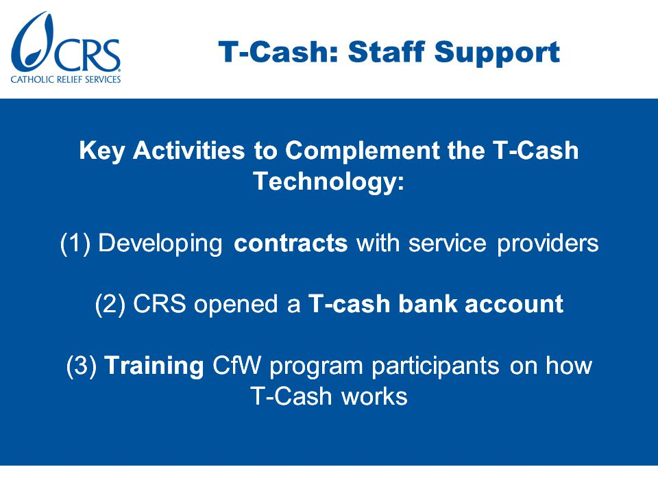 Key Activities to Complement the T-Cash Technology: (1) Developing contracts with service providers (2) CRS opened a T-cash bank account (3) Training CfW program participants on how T-Cash works T-Cash: Staff Support Key Activities to Complement the T-Cash Technology: (1) Developing contracts with service providers (2) CRS opened a T-cash bank account (3) Training CfW program participants on how T-Cash works