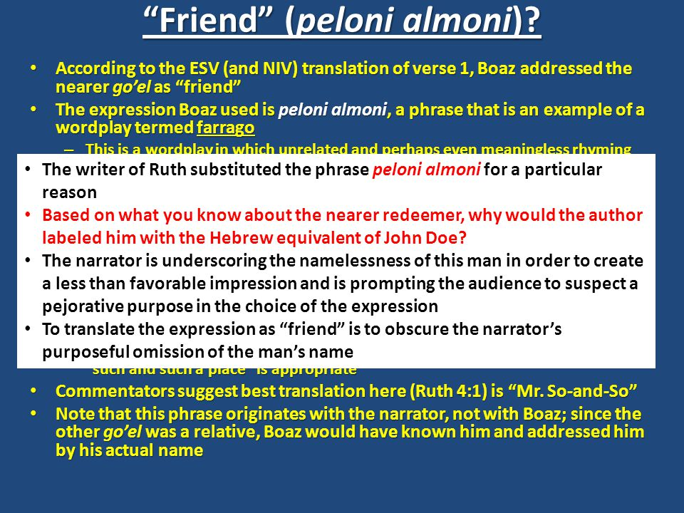 According to the ESV (and NIV) translation of verse 1, Boaz addressed the nearer go'el as friend According to the ESV (and NIV) translation of verse 1, Boaz addressed the nearer go'el as friend The expression Boaz used is peloni almoni, a phrase that is an example of a wordplay termed farrago The expression Boaz used is peloni almoni, a phrase that is an example of a wordplay termed farrago – This is a wordplay in which unrelated and perhaps even meaningless rhyming words are combined to produce a new idiom – English examples include: hodge-podge, helter-skelter, heebie-jeebies, and hocus-pocus The same expression is used in: The same expression is used in: – 1 Sam 21:2 – And David said to Ahimelech the priest, The king has charged me with a matter and said to me, 'Let no one know anything of the matter about which I send you, and with which I have charged you.' I have made an appointment with the young men for such and such a place. – 2 Kings 6:8 – Once when the king of Syria was warring against Israel, he took counsel with his servants, saying, At such and such a place shall be my camp. – When the narrator does not wish to give the name of the place the translation such and such a place is appropriate Commentators suggest best translation here (Ruth 4:1) is Mr.