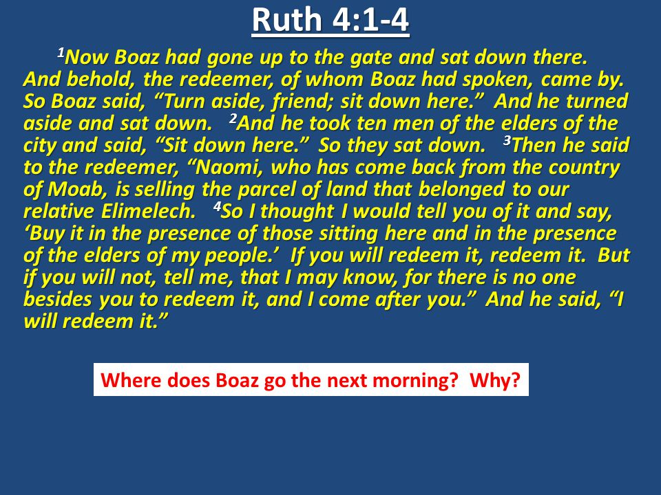 "1 Now Boaz had gone up to the gate and sat down there. And behold, the redeemer, of whom Boaz had spoken, came by. So Boaz said, ""Turn aside, friend;"