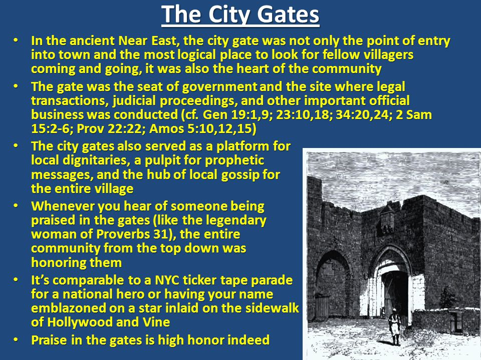 In the ancient Near East, the city gate was not only the point of entry into town and the most logical place to look for fellow villagers coming and going, it was also the heart of the community In the ancient Near East, the city gate was not only the point of entry into town and the most logical place to look for fellow villagers coming and going, it was also the heart of the community The gate was the seat of government and the site where legal transactions, judicial proceedings, and other important official business was conducted (cf.