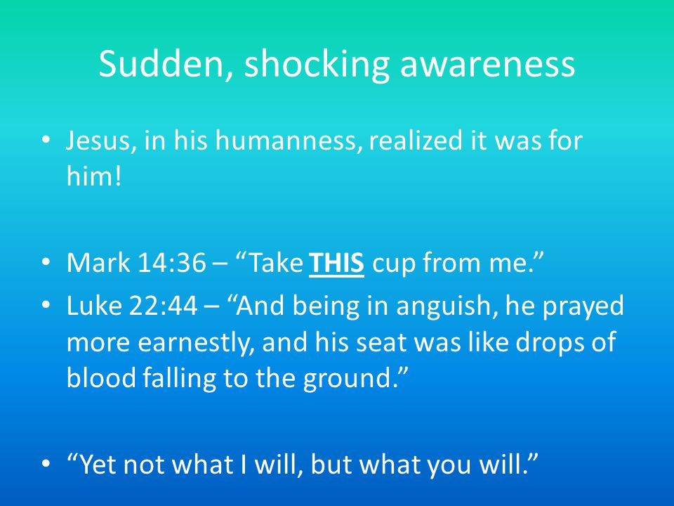"Sudden, shocking awareness Jesus, in his humanness, realized it was for him! Mark 14:36 – ""Take THIS cup from me."" Luke 22:44 – ""And being in anguish,"